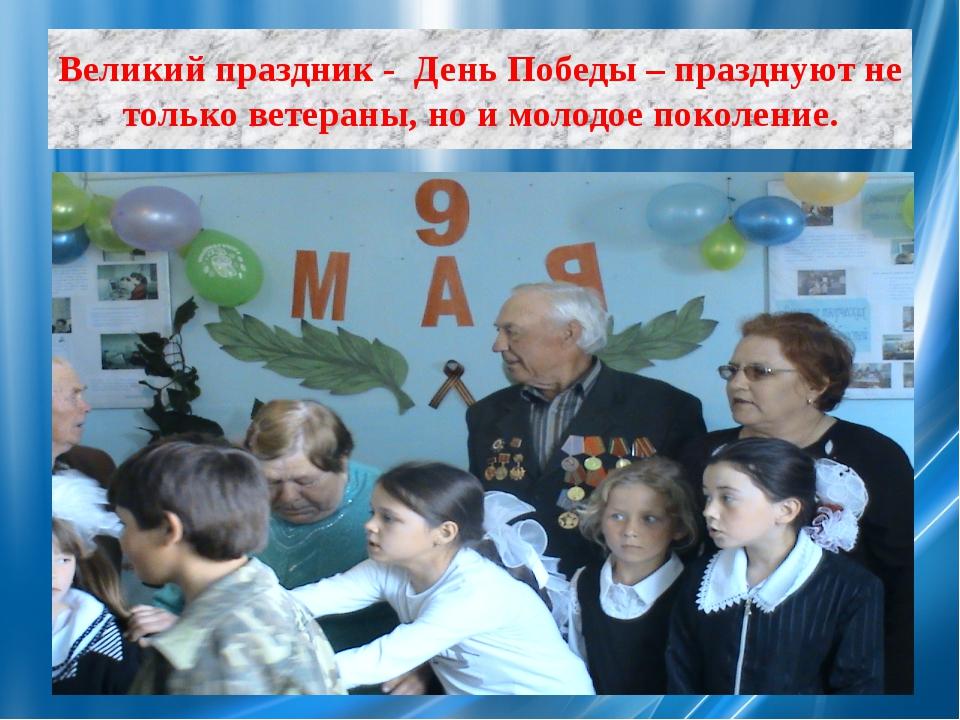 Великий праздник - День Победы – празднуют не только ветераны, но и молодое п...