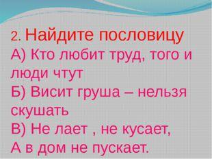 2. Найдите пословицу А) Кто любит труд, того и люди чтут Б) Висит груша – нел