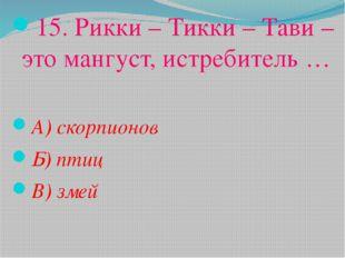 15. Рикки – Тикки – Тави – это мангуст, истребитель … А) скорпионов Б) птиц В