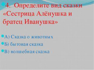 4. Определите вид сказки «Сестрица Алёнушка и братец Иванушка» А) Сказка о жи