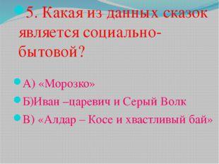 5. Какая из данных сказок является социально- бытовой? А) «Морозко» Б)Иван –ц