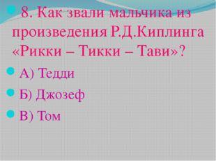 8. Как звали мальчика из произведения Р.Д.Киплинга «Рикки – Тикки – Тави»? А)
