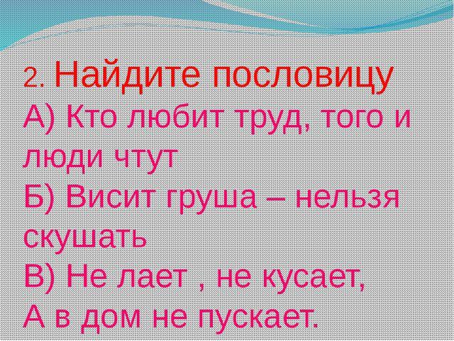 2. Найдите пословицу А) Кто любит труд, того и люди чтут Б) Висит груша – нел...