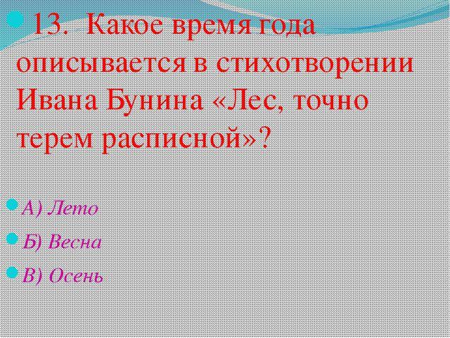 13. Какое время года описывается в стихотворении Ивана Бунина «Лес, точно тер...