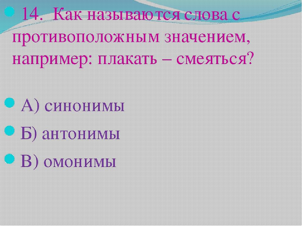 14. Как называются слова с противоположным значением, например: плакать – сме...