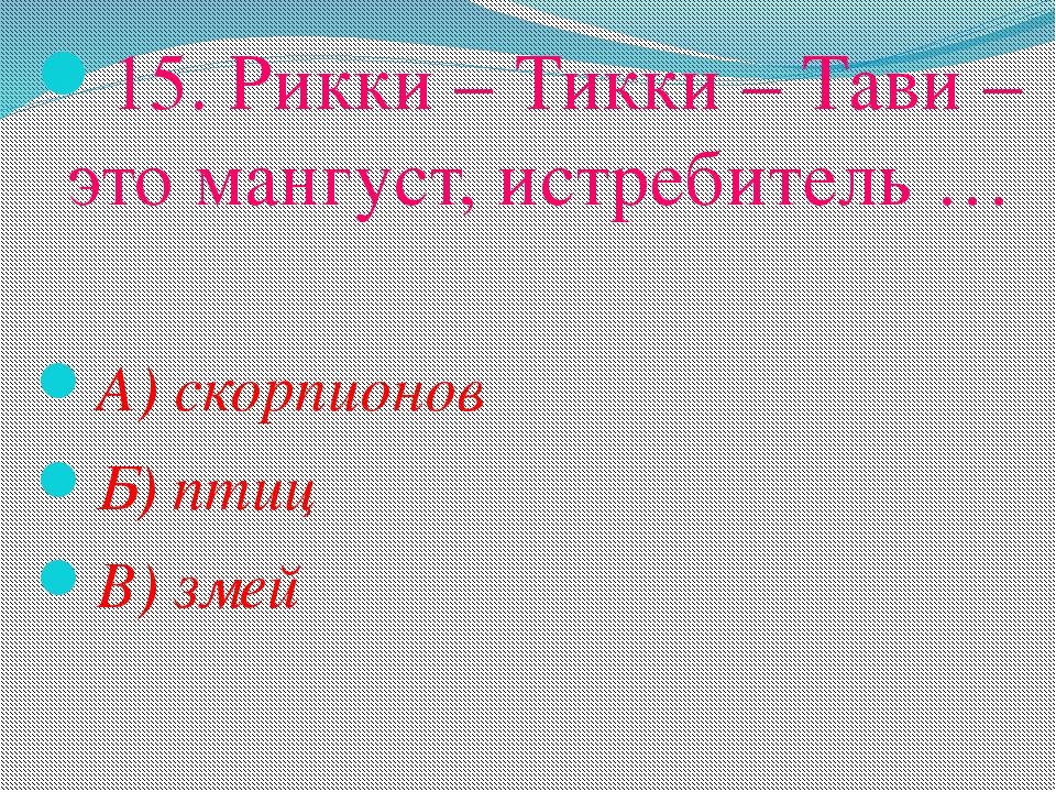 15. Рикки – Тикки – Тави – это мангуст, истребитель … А) скорпионов Б) птиц В...