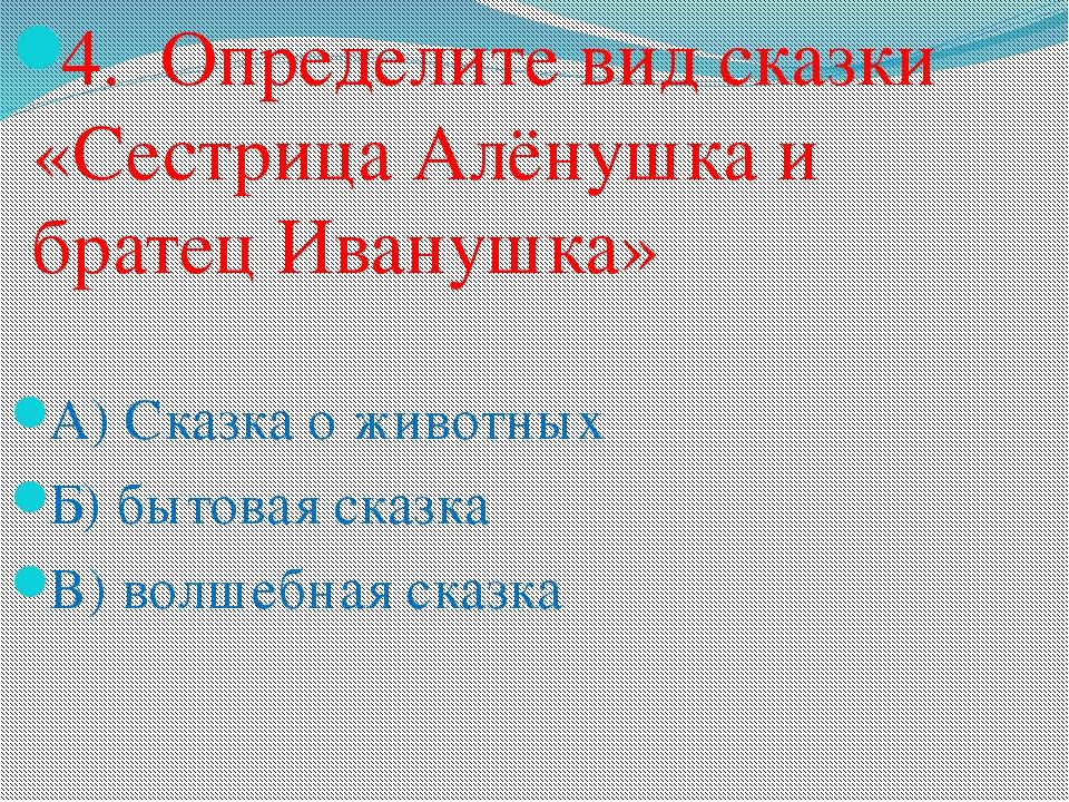 4. Определите вид сказки «Сестрица Алёнушка и братец Иванушка» А) Сказка о жи...