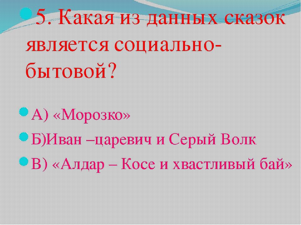 5. Какая из данных сказок является социально- бытовой? А) «Морозко» Б)Иван –ц...