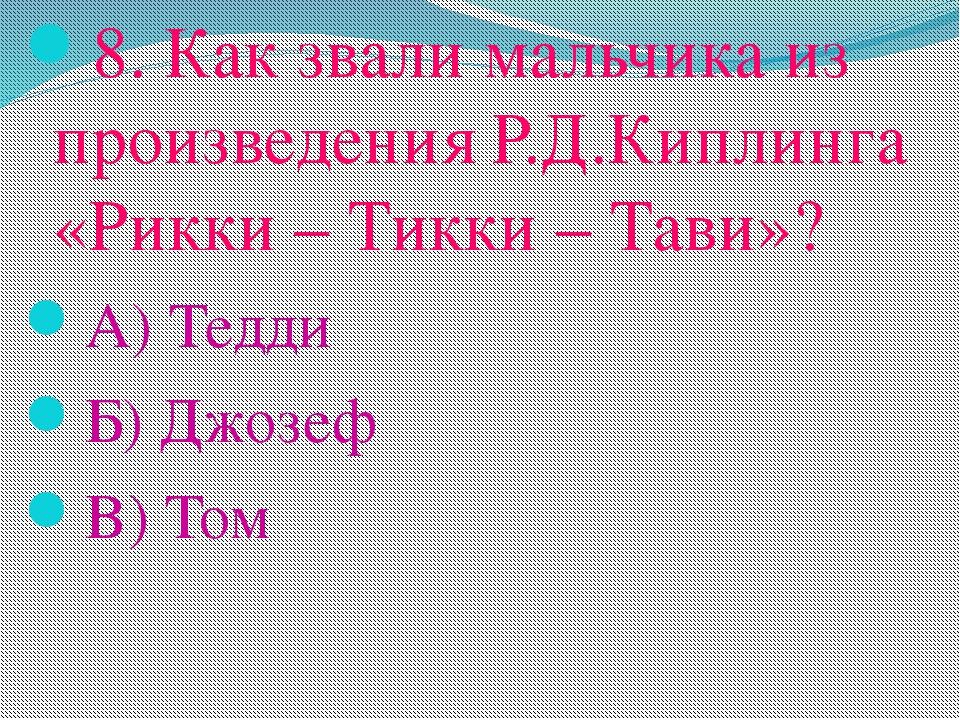 8. Как звали мальчика из произведения Р.Д.Киплинга «Рикки – Тикки – Тави»? А)...