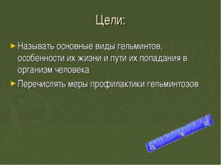 Цели: Называть основные виды гельминтов, особенности их жизни и пути их попад