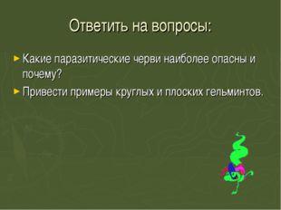 Ответить на вопросы: Какие паразитические черви наиболее опасны и почему? При