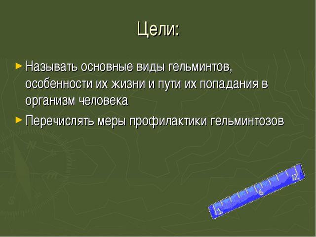 Цели: Называть основные виды гельминтов, особенности их жизни и пути их попад...