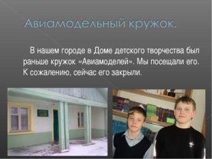 В нашем городе в Доме детского творчества был раньше кружок «Авиамоделей». М