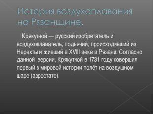 Крякутной — русский изобретатель и воздухоплаватель, подьячий, происходивший