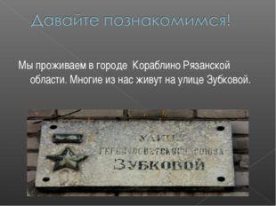 Мы проживаем в городе Кораблино Рязанской области. Многие из нас живут на ули