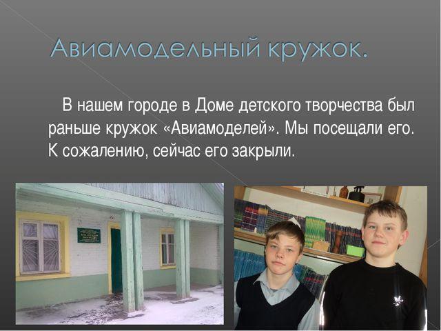 В нашем городе в Доме детского творчества был раньше кружок «Авиамоделей». М...