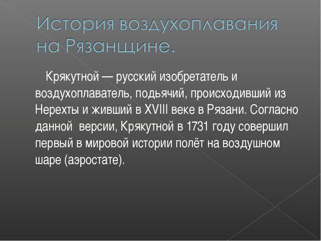 Крякутной — русский изобретатель и воздухоплаватель, подьячий, происходивший...