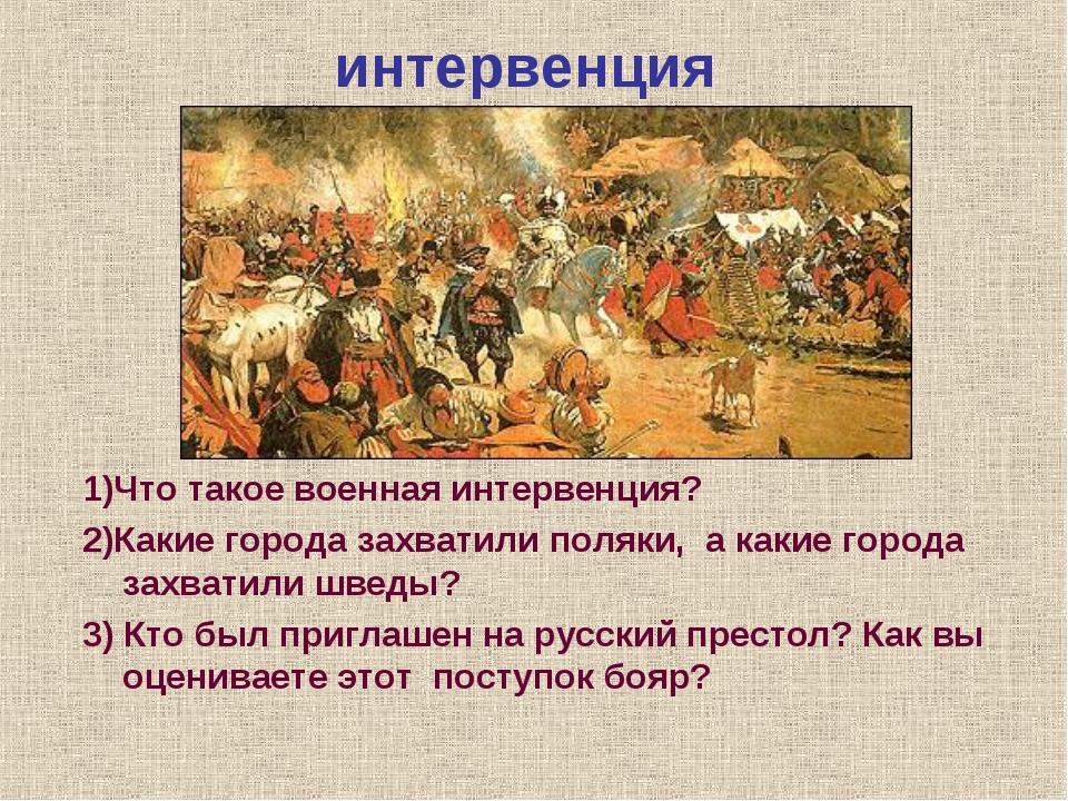 интервенция 1)Что такое военная интервенция? 2)Какие города захватили поляки,...