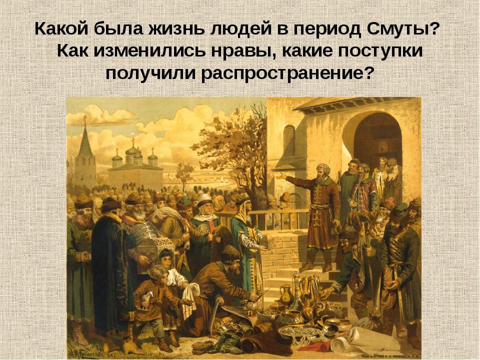 Какой была жизнь людей в период Смуты? Как изменились нравы, какие поступки...