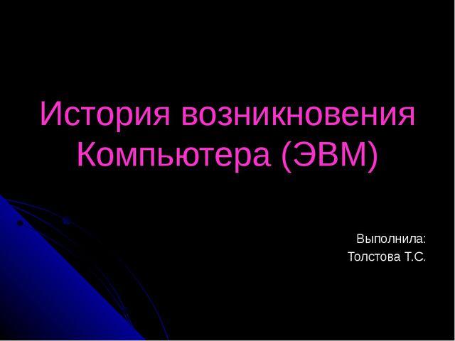 История возникновения Компьютера (ЭВМ) Выполнила: Толстова Т.С.