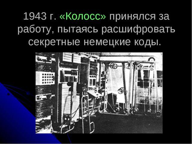 1943 г. «Колосс» принялся за работу, пытаясь расшифровать секретные немецкие...