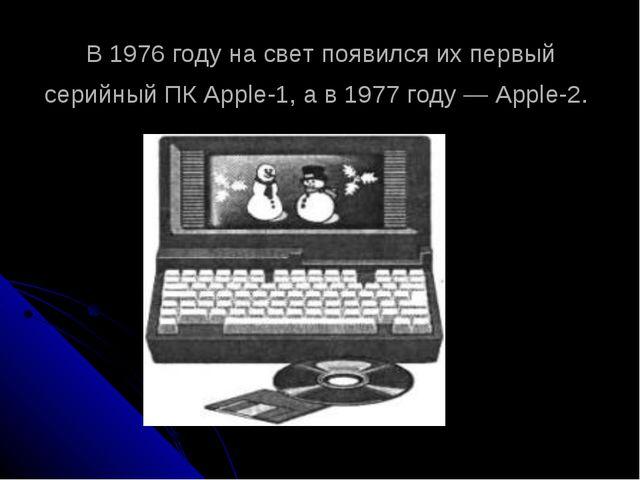 В 1976 году на свет появился их первый серийный ПК Apple-1, а в 1977 году — A...
