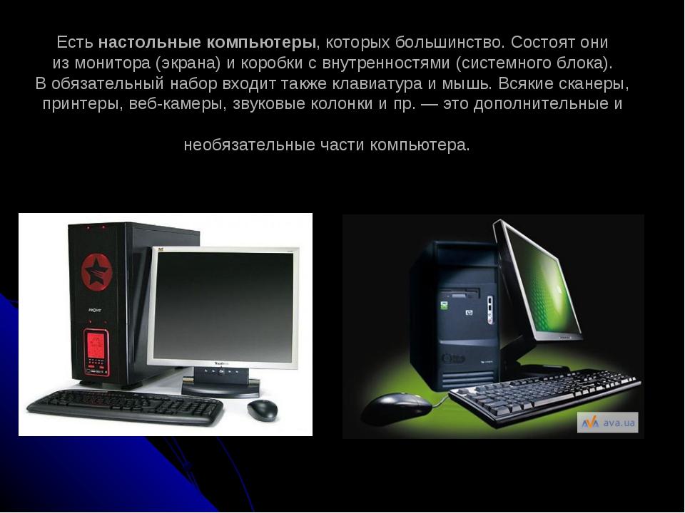 Есть настольные компьютеры, которых большинство. Состоят они измонитора (экр...