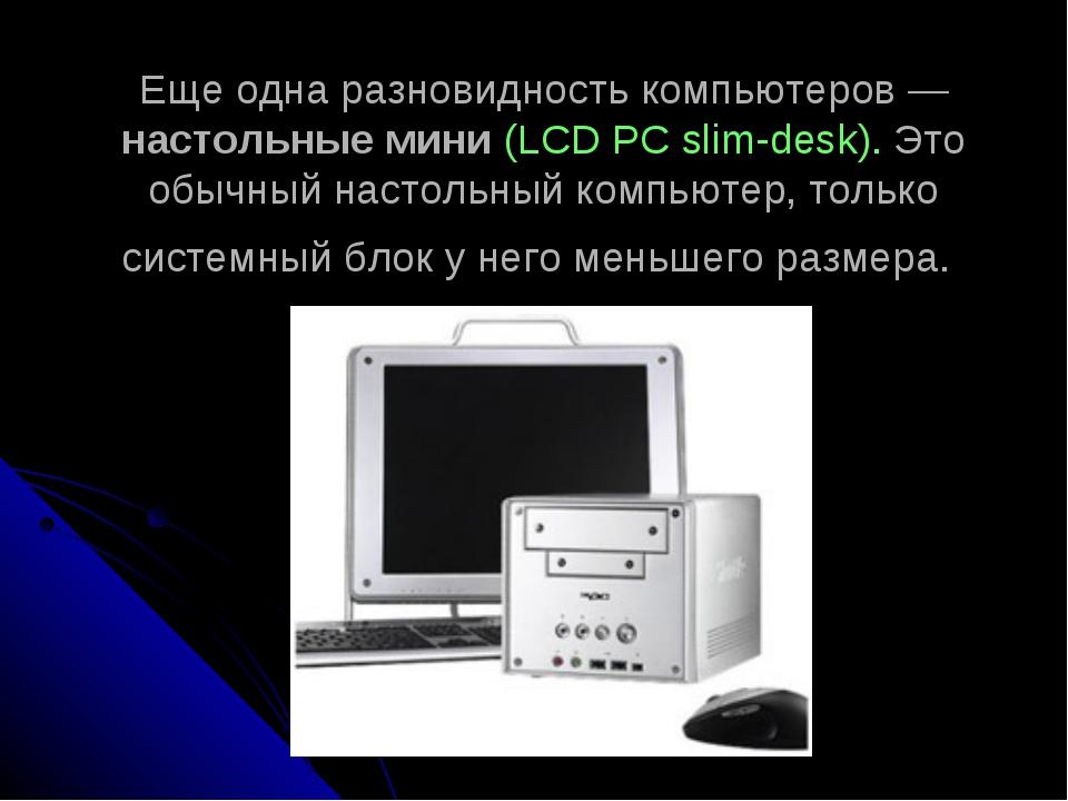 Еще одна разновидность компьютеров— настольные мини (LCD PCslim-desk). Это...