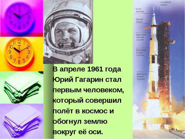 В апреле 1961 года Юрий Гагарин стал первым человеком, который совершил полёт...
