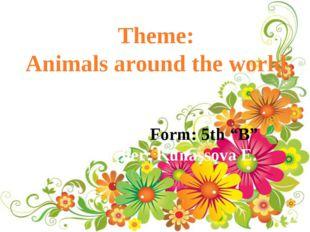 "Theme: Animals around the world Form: 5th ""B"" Teacher: Kunassova E."