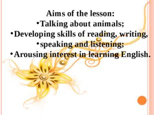 Aims of the lesson: Talking about animals; Developing skills of reading, writ