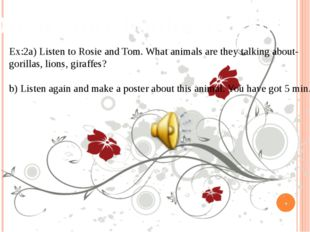 Open your books at p80 Ex:2a) Listen to Rosie and Tom. What animals are they