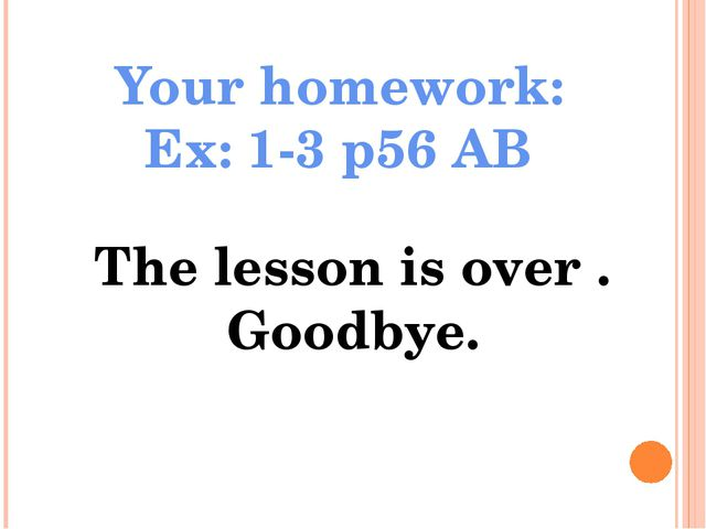 Your homework: Ex: 1-3 p56 AB The lesson is over . Goodbye.