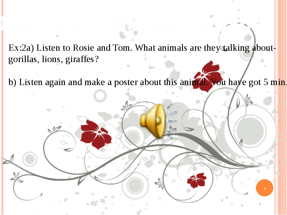 Open your books at p80 Ex:2a) Listen to Rosie and Tom. What animals are they...