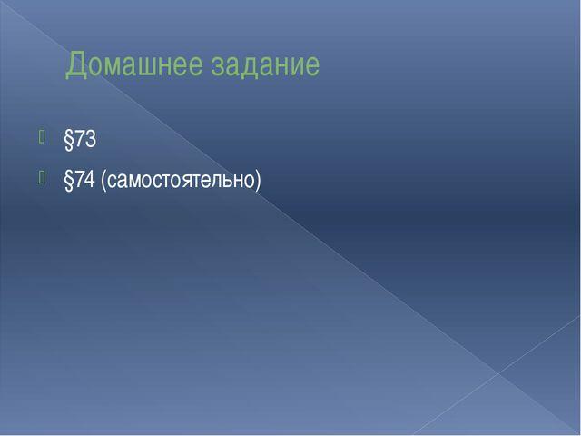 Домашнее задание §73 §74 (самостоятельно)