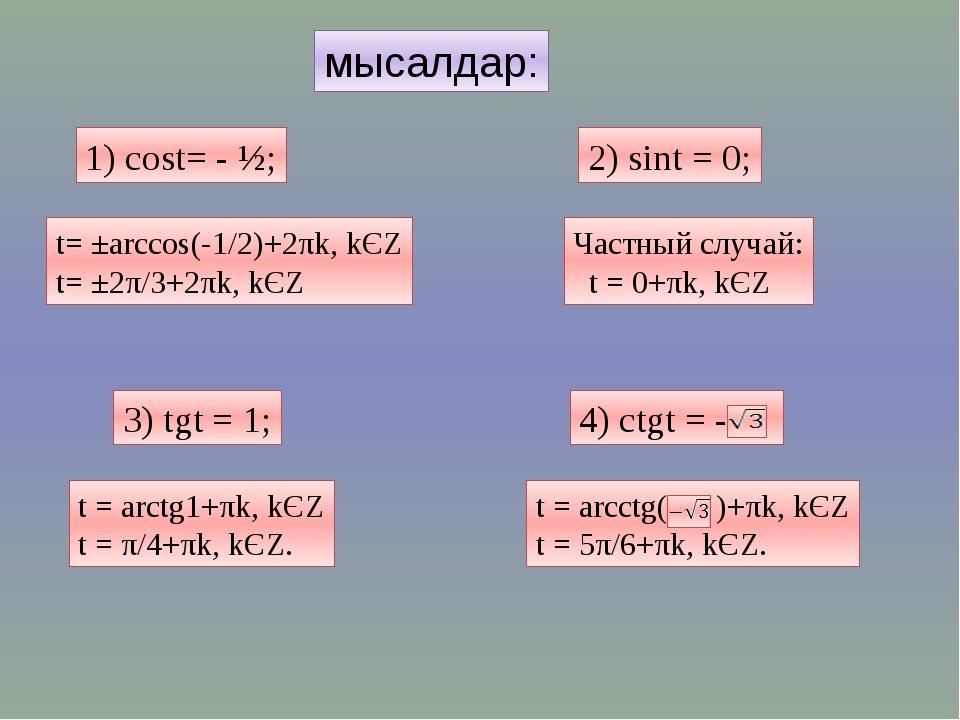 мысалдар: 1) cost= - ½; 2) sint = 0; 3) tgt = 1; t= ±arccos(-1/2)+2πk, kЄZ t=...