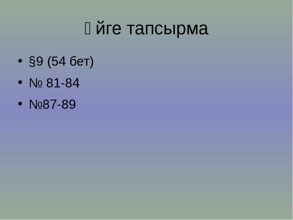 Үйге тапсырма §9 (54 бет) № 81-84 №87-89