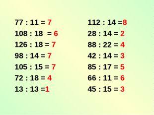 77 : 11 = 7 108 : 18 = 6 126 : 18 = 7 98 : 14 = 7 105 : 15 = 7 72 : 18 = 4 13