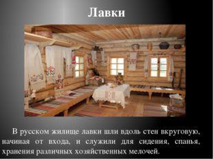 Лавки В русском жилище лавки шли вдоль стен вкруговую, начиная от входа, и сл