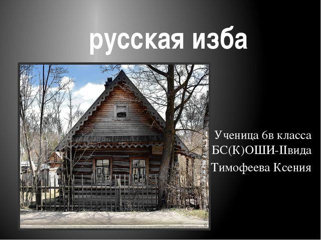 русская изба Ученица 6в класса БС(К)ОШИ-IIвида Тимофеева Ксения