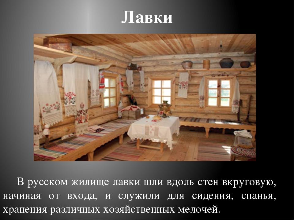 Лавки В русском жилище лавки шли вдоль стен вкруговую, начиная от входа, и сл...