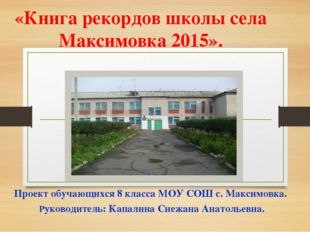 «Книга рекордов школы села Максимовка 2015». Проект обучающихся 8 класса МОУ