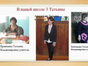 В нашей школе 3 Татьяны Анисимова Татьяна 4 класс. Брянкина Татьяна Владимиро