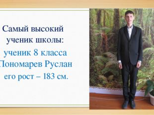 Самый высокий ученик школы: ученик 8 класса Пономарев Руслан его рост – 183
