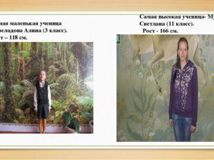 Самая высокая ученица- Музыченко Светлана (11 класс). Рост - 166 см. Самая м