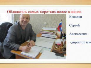 Обладатель самых коротких волос в школе Капалин Сергей Алексеевич - -директо