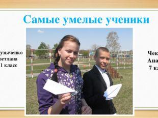 Самые умелые ученики Музыченко Светлана 11 класс Чекмарев Анатолий 7 класс