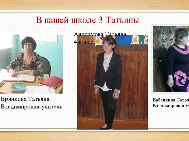 В нашей школе 3 Татьяны Анисимова Татьяна 4 класс. Брянкина Татьяна Владимиро...
