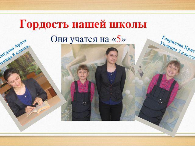 Гордость нашей школы Они учатся на «5» Гаврилова Кристина Ученица 3 класса....