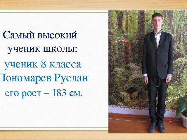 Самый высокий ученик школы: ученик 8 класса Пономарев Руслан его рост – 183...